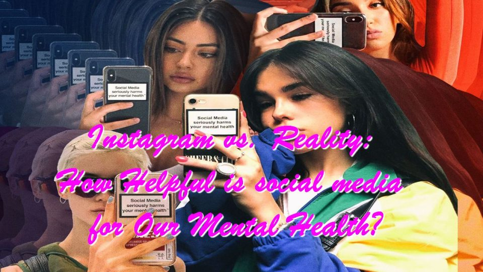 Instagram vs. Reality: How Helpful is social media for Our Mental Health?